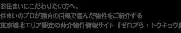 お住まいにこだわりたい方へ、住まいのプロが独自の目線で選んだ物件をご紹介する東京城北エリア限定の仲介物件情報サイト『ゼロプら・トウキョウ